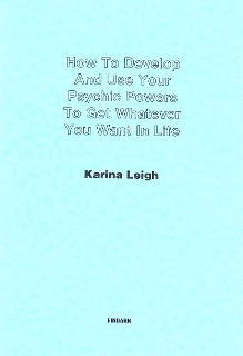 How To Develop And Use Your Psychic Powers To Get Whatever You Want In Life By Karina Leigh