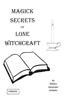 MAGICK SECRETS OF LONE WITCHCRAFT By William Alexander Oribello