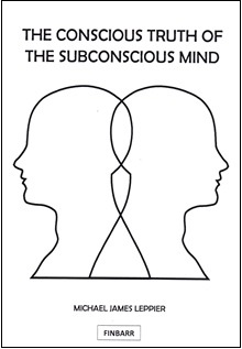 The Conscious Truth of The Subconscious Mind By Michael J. Leppier