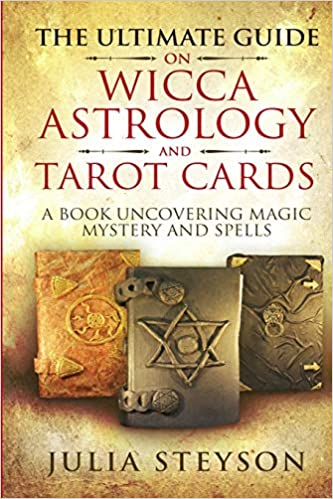 THE ULTIMATE GUIDE ON WICCA, ASTROLOGY, AND TAROT CARDS By Julia Steyson